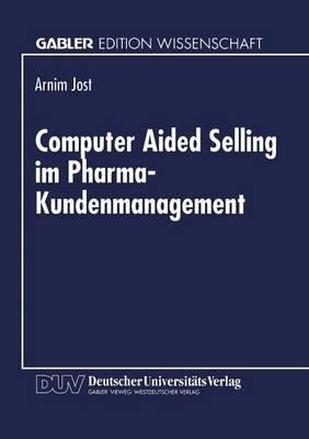 Computer Aided Selling Im Pharma-Kundenmanagement - Prozessorientierte Analyse Und Gestaltung Eines Integrierten Cas-Systems...
