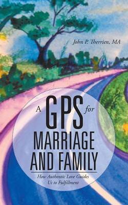 A GPS for Marriage and Family - How Authentic Love Guides Us to Fulfillment (Paperback): Ma John P Therrien