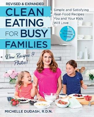 Clean Eating for Busy Families, revised and expanded - Simple and Satisfying Real-Food Recipes You and Your Kids Will Love...