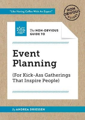 The Non-Obvious Guide to Event Planning (for Kick-Ass Gatherings That Inspire People) (Paperback): Andrea Driessen