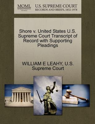 Shore V. United States U.S. Supreme Court Transcript of Record with Supporting Pleadings (Paperback): William E Leahy