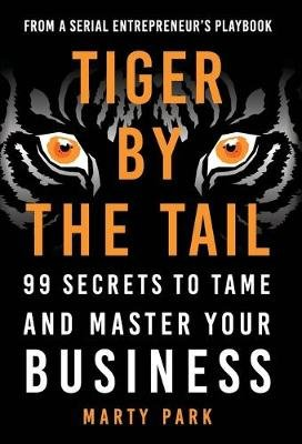 Tiger by the Tail - 99 Secrets to Tame and Master Your Business (Hardcover): Marty Park