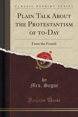 Plain Talk about the Protestantism of To-Day - From the French (Classic Reprint) (Paperback): Mrs Segur