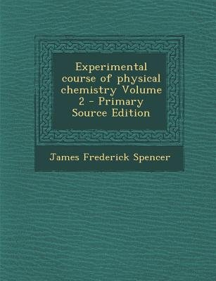 Experimental Course of Physical Chemistry Volume 2 (Paperback, Primary Source): James Frederick Spencer