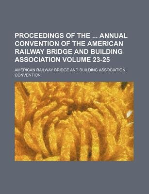 Proceedings of the Annual Convention of the American Railway Bridge and Building Association Volume 23-25 (Paperback): American...