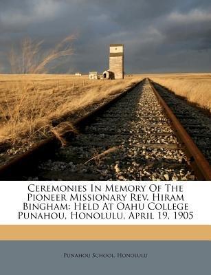 Ceremonies in Memory of the Pioneer Missionary REV. Hiram Bingham - Held at Oahu College Punahou, Honolulu, April 19, 1905...