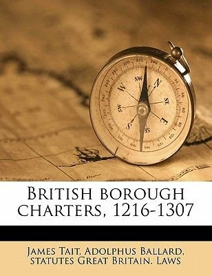 British Borough Charters, 1216-1307 (Paperback): Adolphus Ballard, Statutes Great Britain Laws, James Tait