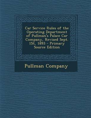Car Service Rules of the Operating Department of Pullman's Palace Car Company, Revised Sept. 1st, 1893 (Paperback):...