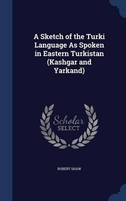 A Sketch of the Turki Language as Spoken in Eastern Turkistan (Kashgar and Yarkand) (Hardcover): Robert Shaw