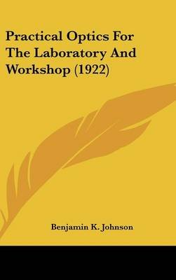 Practical Optics for the Laboratory and Workshop (1922) (Hardcover): Benjamin K. Johnson