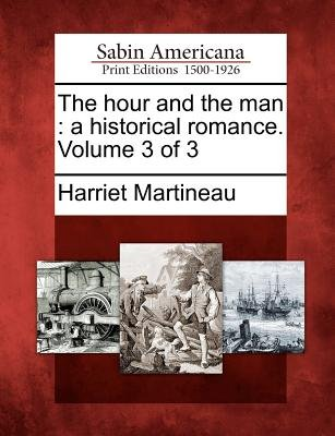 The Hour and the Man - A Historical Romance. Volume 3 of 3 (Paperback): Harriet Martineau