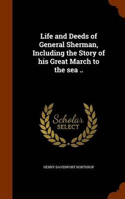 Life and Deeds of General Sherman, Including the Story of His Great March to the Sea .. (Hardcover): Henry Davenport Northrop