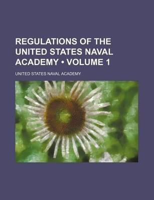 Regulations of the United States Naval Academy (Volume 1) (Paperback): United States Naval Academy