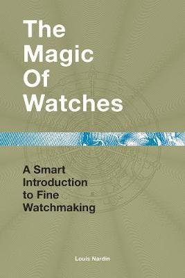 The Magic of Watches - A Smart Introduction to Fine Watchmaking (Hardcover): Louis Nardin