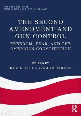 The Second Amendment and Gun Control - Freedom, Fear, and the American Constitution (Hardcover): Kevin Yuill, Joe Street