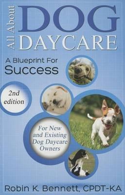 All about Dog Daycare - A Blueprint for Success (Paperback, 2nd ed.): Robin K Bennett