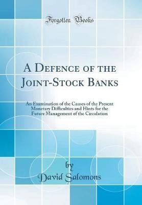A Defence of the Joint-Stock Banks - An Examination of the Causes of the Present Monetary Difficulties and Hints for the Future...