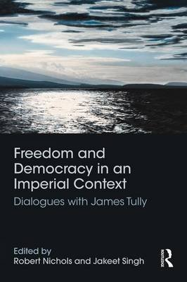 Freedom and Democracy in an Imperial Context - Dialogues with James Tully (Paperback): Robert Nichols, Jakeet Singh