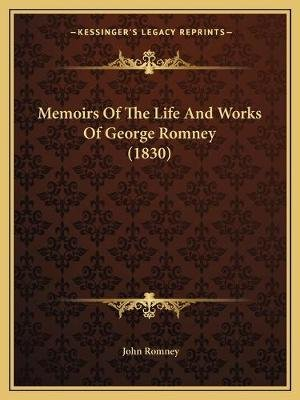 Memoirs of the Life and Works of George Romney (1830) (Paperback): John Romney