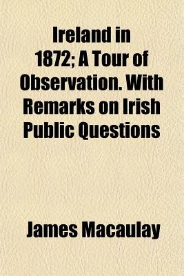 Ireland in 1872; A Tour of Observation. with Remarks on Irish Public Questions (Paperback): James Macaulay