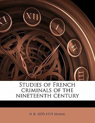 Studies of French Criminals of the Nineteenth Century (Paperback): H. B Irving
