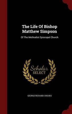 The Life of Bishop Matthew Simpson - Of the Methodist Episcopal Church (Hardcover): George Richard Crooks