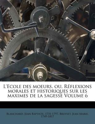 L'Ecole Des Moeurs, Ou, R Flexions Morales Et Historiques Sur Les Maximes de La Sagesse Volume 6 (English, French,...