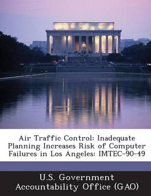 Air Traffic Control - Inadequate Planning Increases Risk of Computer Failures in Los Angeles: Imtec-90-49 (Paperback): U S...