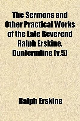The Sermons and Other Practical Works of the Late Reverend Ralph Erskine, Dunfermline (V.5) (Paperback): Ralph Erskine