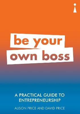 A Practical Guide to Entrepreneurship - Be Your Own Boss (Paperback): Alison Price, David Price