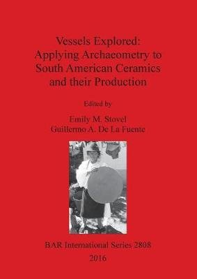 Vessels Explored: Applying Archaeometry to South American Ceramics and Their Production (Book): Guillermo De La Fuente, Emily...