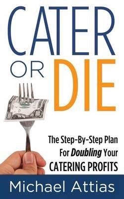 Cater or Die, 2nd Edition - A Step-by-Step Plan For Doubling Your Catering Profits (Paperback): Michael Attias