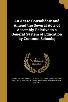 An ACT to Consolidate and Amend the Several Acts of Assembly Relative to a General System of Education by Common Schools;...