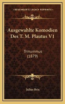 Ausgewahlte Komodien Des T. M. Plautus V1 - Trinummus (1879) (German, Hardcover): Julius Brix