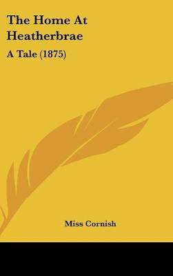 The Home at Heatherbrae - A Tale (1875) (Hardcover): Miss Cornish