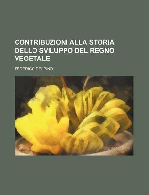 Contribuzioni Alla Storia Dello Sviluppo del Regno Vegetale (English, Italian, Paperback): Federico Delpino