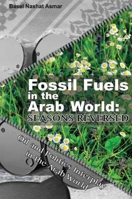 Fossil Fuels in the Arab World: Seasons Reversed - Oil and Politics Interplay in the Arab World (Paperback): Basel Nashat Asmar