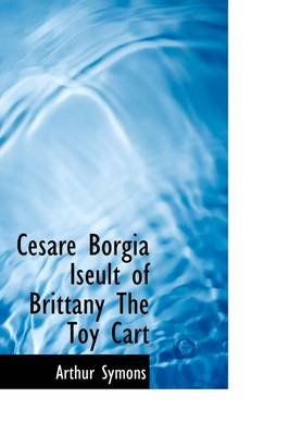 Cesare Borgia Iseult of Brittany the Toy Cart (Hardcover): Arthur Symons