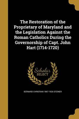 The Restoration of the Proprietary of Maryland and the Legislation Against the Roman Catholics During the Governorship of Capt....