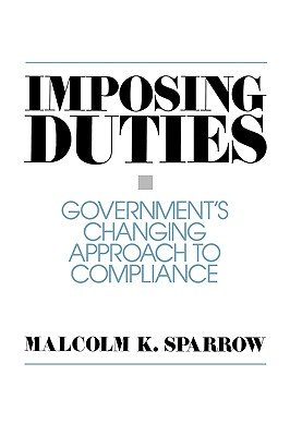 Imposing Duties - Government's Changing Approach to Compliance (Paperback, New): Malcolm K. Sparrow