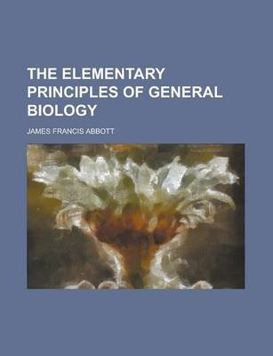 The Elementary Principles of General Biology (Paperback): James Francis Abbott