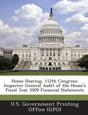 House Hearing, 112th Congress - Inspector General Audit of the House's Fiscal Year 2009 Financial Statements (Paperback):...