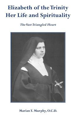 Elizabeth of the Trinity - The Vast Triangled Heart (Paperback): Marian T. Murphy