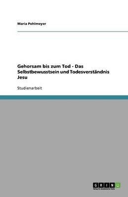 Gehorsam Bis Zum Tod - Das Selbstbewusstsein Und Todesverstandnis Jesu (German, Paperback): Maria Pohlmeyer