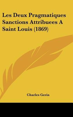 Les Deux Pragmatiques Sanctions Attribuees a Saint Louis (1869) (English, French, Hardcover): Charles Gerin