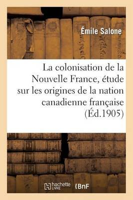 La Colonisation de La Nouvelle France, Etude Sur Les Origines de La Nation Canadienne Francaise (French, Paperback): Emile...