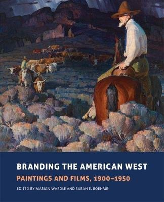 Branding the American West - Paintings and Films, 1900-1950 (Hardcover): Marian Wardle, Sarah E. Boehme
