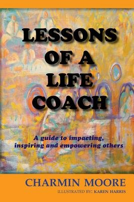 Lessons of a Life Coach - A Guide to Impacting, Inspiring and Empowering Others (Paperback): Charmin Moore Rn