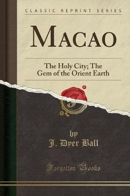 Macao - The Holy City; The Gem of the Orient Earth (Classic Reprint) (Paperback): J.Dyer Ball