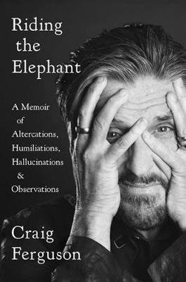Riding The Elephant - A memoir of Altercations, Humiliations, Hallucinations, and Observations (Hardcover): Craig Ferguson